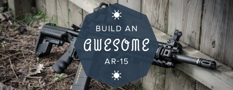 how to build an ar-15 the complete guide